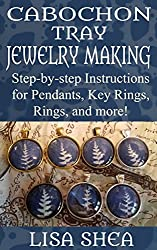 Cabochon Tray Jewelry Making - Step-by-step Instructions for Pendants, Key Rings, Rings, and More!