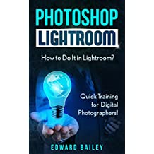 Photoshop: How to Do It in Lightroom?: Quick Training for Digital Photographers! (Networking & Cloud Computing - Adobe Photoshop - Darkroom & Processing)