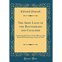 The Army Lists of the Roundheads and Cavaliers: Containing the Names of the Officers in the Royal and Parliamentary Armies of 1642 (Classic Reprint)
