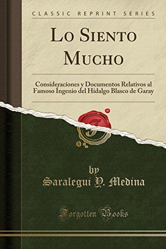 Lo Siento Mucho: Consíderacíones y Documentos Relativos al Famoso Íngenio del Hídalgo Blasco de Garay (Classic Reprint) por Saralegui Y. Medina