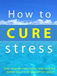 How to Cure Stress --- Easy Steps to clear stress, relax and feel better now - Live Stress Free today! (English Edition)