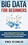 Big Data For Beginners: Understanding SMART Big Data, Data Mining & Data Analytics For improved Business Performance, Life Decisions & More! (Data ... Computer Programming, Growth Hacking, ITIL)