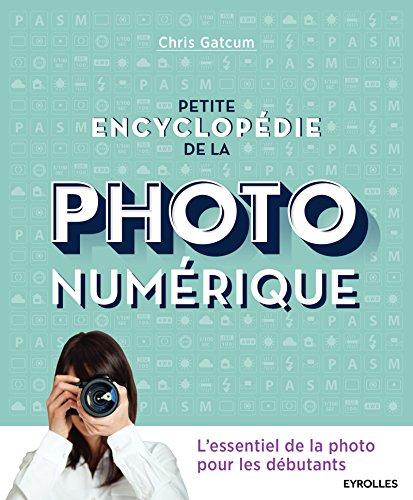 Petite encyclopédie de la photo numérique: L'essentiel de la photo pour les débutants par Chris Gatcum