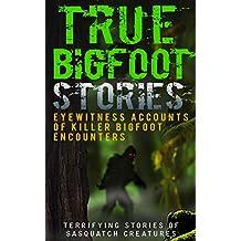 True Bigfoot Stories: Eyewitness Accounts Of Killer Bigfoot Encounters: Terrifying Stories Of Sasquatch Creatures (Unexplained Theories Book 1)