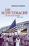 Die Schutzmacht: Die Amerikaner in Berlin 1945-1994 (Geschichte der Gegenwart)