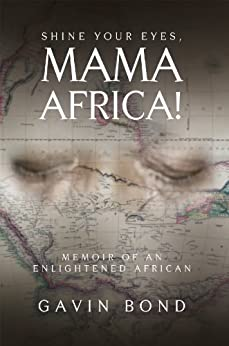 Shine Your Eyes, Mama Africa!: Memoir of an Enlightened African (English Edition) di [Gavin Bond]