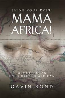 Shine Your Eyes, Mama Africa!: Memoir of an Enlightened African (English Edition) di [Gavin Bond]