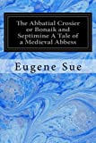 The Abbatial Crosier or Bonaik and Septimine A Tale of a Medieval Abbess