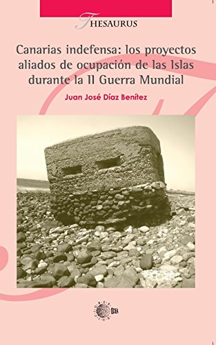 Canarias indefensa: los proyectos aliados de ocupación de las islas (Thesaurus) por Juan José Díaz Benítez
