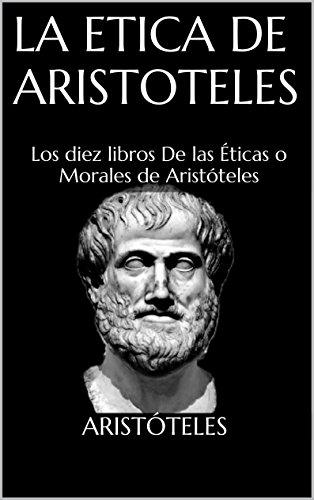 La Etica de Aristoteles: Los diez libros De las Éticas o Morales de Aristóteles