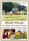 Blinde Pferde - ein Leben mit anderen Sinnen: Gesundheit - Haltung - Training - Reiten