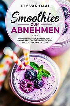 Smoothies zum Abnehmen: Körper entgiften, entschlacken und schnell abnehmen durch die besten Smoothie Rezepte