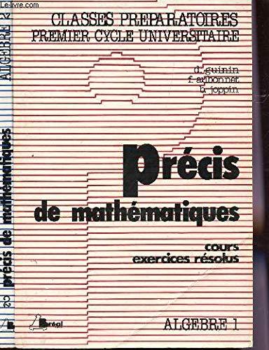 PRECIS DE MATHEMATIQUES - COURS, EXERCICES RESOLUS / EN 2 TOMES : ALGEBRE 1 + ALGEBRE 2 / CLASSES PREAPRATOIRES - PREMIER CYCLE UNIVERSITAIRE. par GUININ D. / JOPPIN B. / AUBONNET