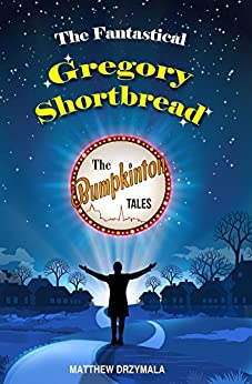 The Fantastical Gregory Shortbread (The Bumpkinton Tales Book 6) by [Drzymala, Matthew]