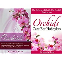 Orchids Care Bundle (Orchids + Orchids Care For Hobbyists): THE NEW EDITION, Growing Orchids Made Easy And Pleasant + The Advanced Guide For Orchid Enthusiasts ... House Plants, Gardening In Pots Book 3)
