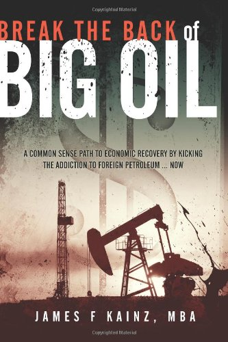 Break the Back of Big Oil: A common sense path to economic recovery by kicking the addiction to foreign petroleum...NOW