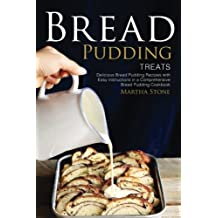 Bread Pudding Treats: Delicious Bread Pudding Recipes with Easy Instructions in a Comprehensive Bread Pudding Cookbook