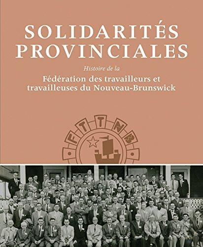 Solidarités Provinciales: L'histoire De La Federation Des Travailleurs Et Travailleuses Du Nouveau-brunswick par David Frank
