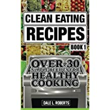 Clean Eating Recipes Book 1: Over 30 Simple Recipes for Healthy Cooking