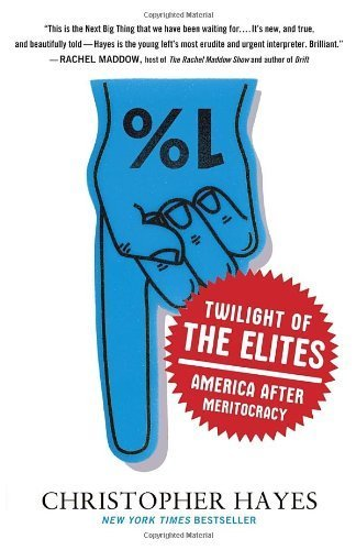 Twilight of the Elites: America After Meritocracy by Christopher Hayes (2013) Paperback