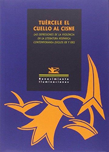 Tuércele el cuello al cisne: Las expresiones de la violencia en la literatura hispánica contemporánea (siglos XX y XXI) (Iluminaciones)