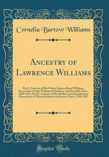 Ancestry of Lawrence Williams: Part I, Ancestry of His Father, Simeon Breed Williams, Descendant of John Williams of Newbury and Haverhill, Mass., ... of Thomas Johnston of Boston, Mass.