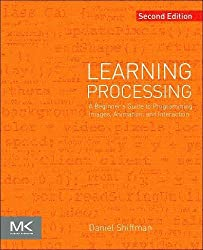 Learning Processing: A Beginner's Guide to Programming Images, Animation, and Interaction (Morgan Kaufmann Series in Interactive 3D Technology)