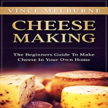 Cheese Making: The Beginners Guide to Make Cheese in Your Own Home