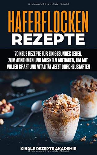 Haferflocken Rezepte: 70 neue Rezepte für ein gesundes Leben, zum Abnehmen und Muskeln aufbauen, um mit voller Kraft und Vitalität jetzt durchzustarten