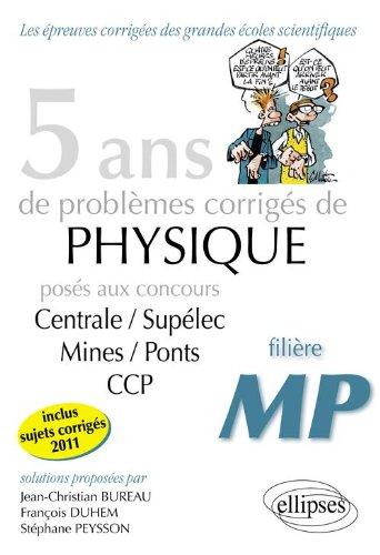 5 Ans de Problèmes Corrigés de Physique Posés aux Concours Centrale/Supelec Mines/Ponts Ccp de 2007 à 2011 Filière Mp