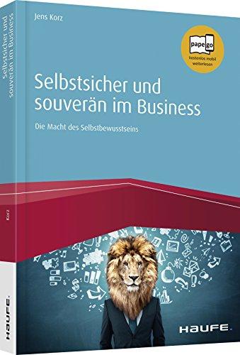 Selbstsicher und souverän im Business: Die Macht des Selbstbewusstseins (Haufe Fachbuch)