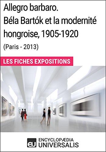 Allegro barbaro. Béla Bartók et la modernité hongroise, 1905-1920 (Paris - 2013): Les Fiches Exposition d'Universalis par Encyclopaedia Universalis