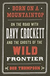 Born on a Mountaintop: On the Road with Davy Crockett and the Ghosts of the Wild Frontier by Bob Thompson (2013-03-05)