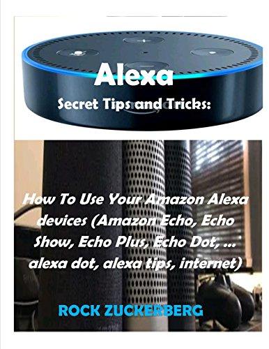 Alexa Secret Tips and Tricks: How To Use Your Amazon Alexa devices : (Amazon Echo, Echo Show, Echo Plus, Echo Dot, … alexa dot, alexa tips, internet)