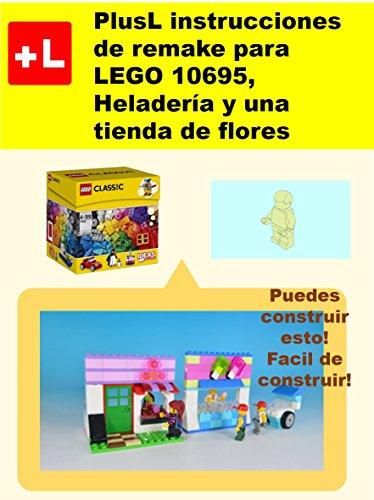 PlusL instrucciones de remake para LEGO 10695,Heladería y una tienda de flores: Usted puede construir Heladería y una tienda de flores de sus propios ladrillos por PlusL