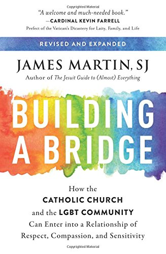 Building A Bridge: How the Catholic Church and the LGBT Community Can Enter into a Relationship of Respect, Compassion, and Sensitivity por James Martin