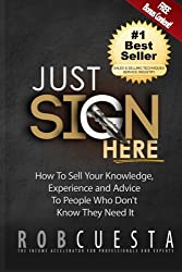 Just Sign Here: How to Sell Your Knowledge, Experience and Advice to People Who Don't Know They Need It by Rob Cuesta (2016-03-03)