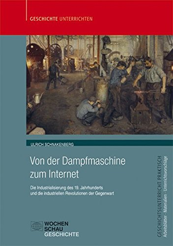 Von der Dampfmaschine zum Internet: Die Industrialisierung des 19. Jahrhunderts und die industriellen Revolutionen der Gegenwart (Geschichtsunterricht praktisch)