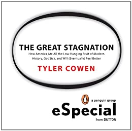 The Great Stagnation: How America Ate All The Low-Hanging Fruit of Modern History, Got Sick,  and Will  (Eventually) Feel Better: A Penguin eSpecial from Dutton von [Cowen, Tyler]