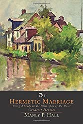The Hermetic Marriage: Being a Study in the Philosophy of the Thrice Greatest Hermes by Manly P. Hall (2013-12-04)