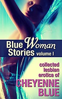 Blue Woman Stories Volume 1: Collected lesbian erotica of Cheyenne Blue by [Blue, Cheyenne]