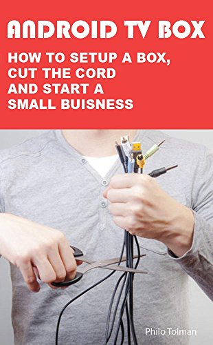 ANDROID TV BOX HOW TO SETUP A BOX, CUT THE CORD AND START A SMALL BUISNESS (English Edition)