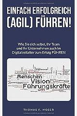 Einfach erfolgreich (agil) führen: Wie Sie sich selbst, Ihr Team und Ihr Unternehmen auch im Digitalzeitalter zum Erfolg FÜHREN Taschenbuch