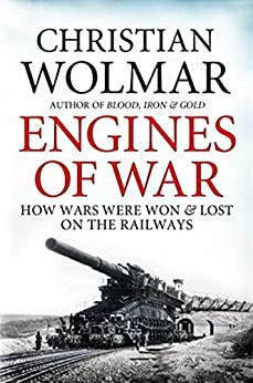 Engines of War: How Wars Were Won and Lost on the Railways by [Wolmar, Christian]