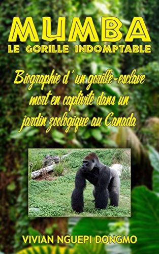 Couverture du livre MUMBA, LE GORILLE INDOMPTABLE: Biographie d'un gorille-esclave mort en captivité dans un jardin zoologique au Canada