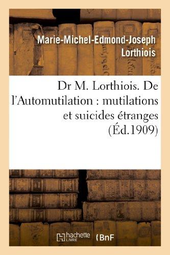 Dr M. Lorthiois. De l'Automutilation : mutilations et suicides étranges par Marie-Michel-Edmond-Joseph Lorthiois