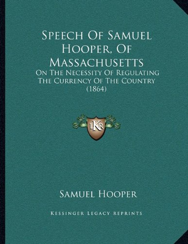 Speech of Samuel Hooper, of Massachusetts: On the Necessity of Regulating the Currency of the Country (1864)