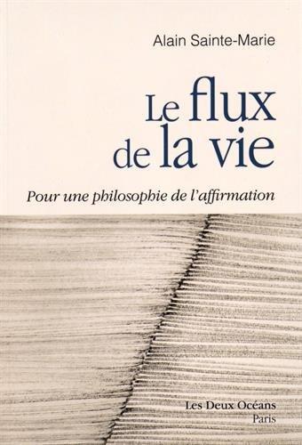 Le flux de la vie : Pour une philosophie de l'affirmation par Alain Sainte-Marie