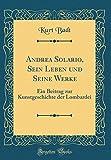 Andrea Solario, Sein Leben und Seine Werke: Ein Beitrag zur Kunstgeschichte der Lombardei (Classic Reprint)