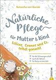 Naturkosmetik selber machen: Natürliche Pflege für Mutter und Kind. Lotions, Cremes und Co. selbst gemacht. Für die Schwangerschaft, nach der Geburt und für Babys erstes Jahr. Rezepte Naturkosmetik.